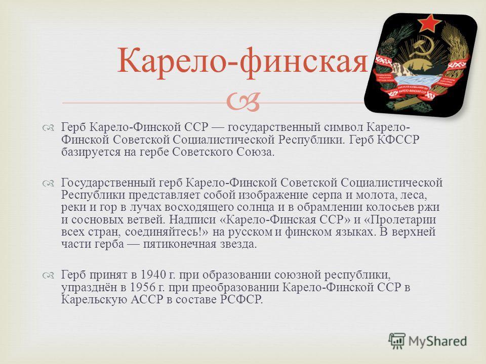 Герб Карело - Финской ССР государственный символ Карело - Финской Советской Социалистической Республики. Герб КФССР базируется на гербе Советского Союза. Государственный герб Карело - Финской Советской Социалистической Республики представляет собой и
