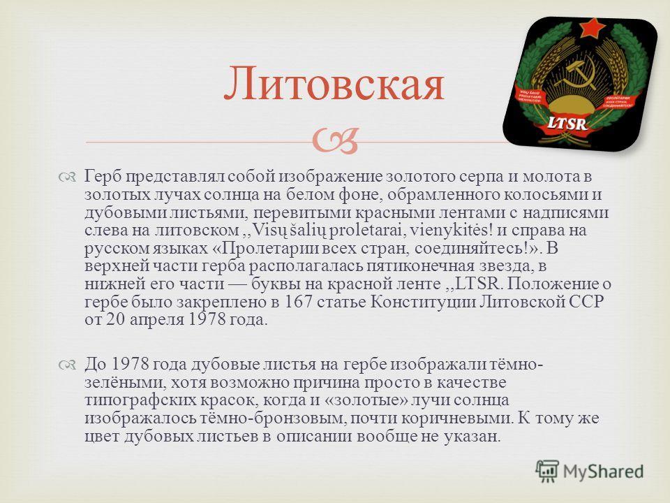 Герб представлял собой изображение золотого серпа и молота в золотых лучах солнца на белом фоне, обрамленного колосьями и дубовыми листьями, перевитыми красными лентами с надписями слева на литовском,,Visų šalių proletarai, vienykitės! и справа на ру