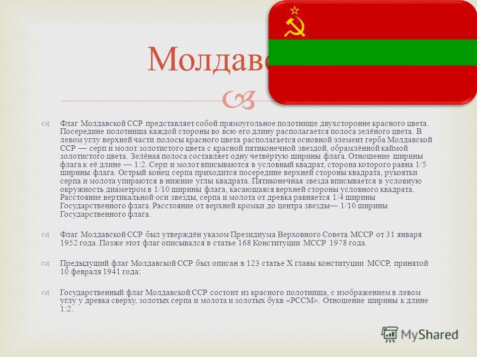 Флаг Молдавской ССР представляет собой прямоугольное полотнище двухсторонне красного цвета. Посередине полотнища каждой стороны во всю его длину располагается полоса зелёного цвета. В левом углу верхней части полосы красного цвета располагается основ