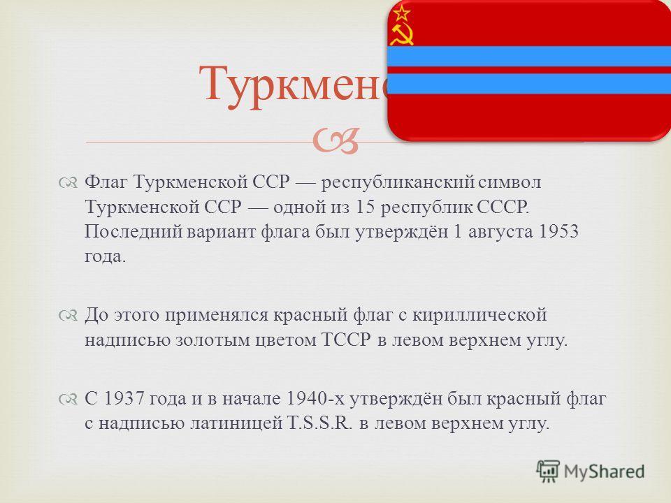 Флаг Туркменской ССР республиканский символ Туркменской ССР одной из 15 республик СССР. Последний вариант флага был утверждён 1 августа 1953 года. До этого применялся красный флаг с кириллической надписью золотым цветом ТССР в левом верхнем углу. С 1
