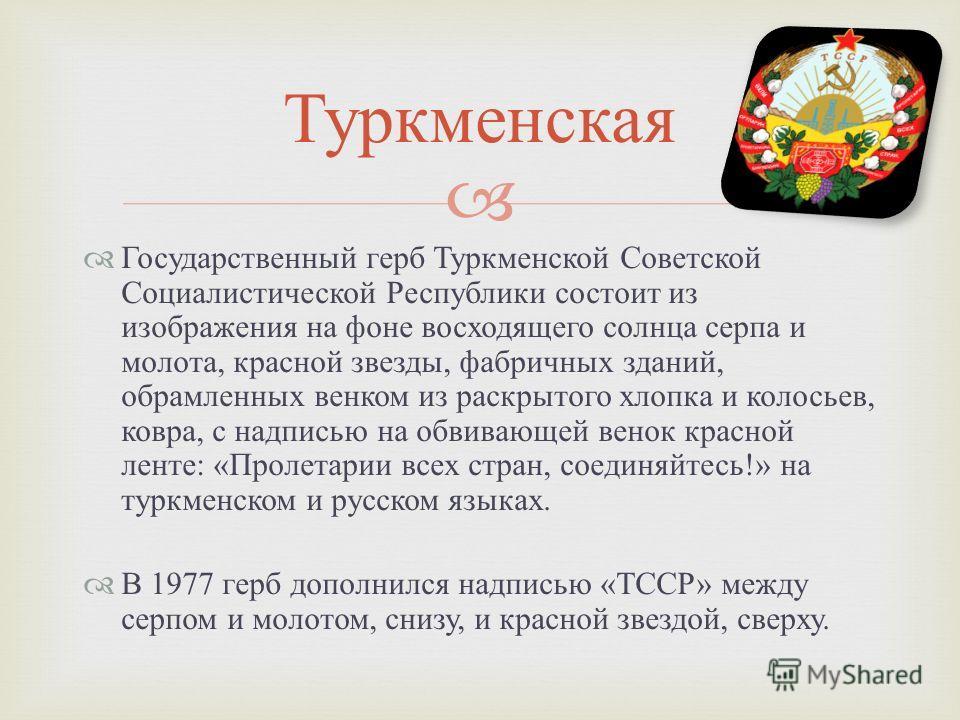 Государственный герб Туркменской Советской Социалистической Республики состоит из изображения на фоне восходящего солнца серпа и молота, красной звезды, фабричных зданий, обрамленных венком из раскрытого хлопка и колосьев, ковра, с надписью на обвива