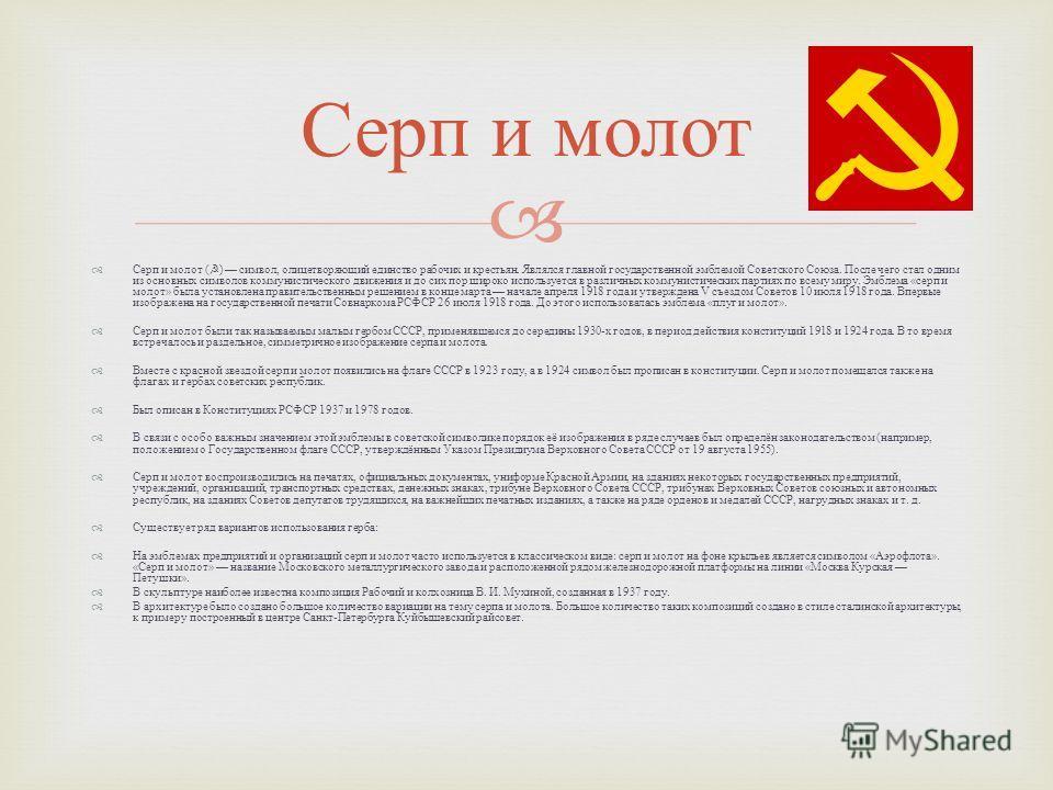 Серп и молот ( ) символ, олицетворяющий единство рабочих и крестьян. Являлся главной государственной эмблемой Советского Союза. После чего стал одним из основных символов коммунистического движения и до сих пор широко используется в различных коммуни