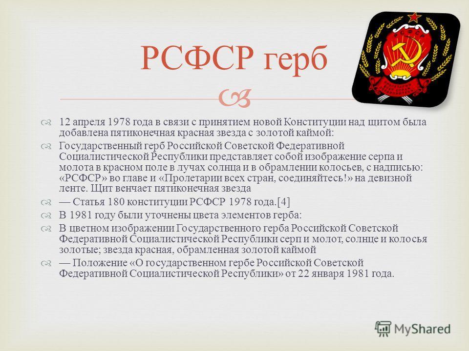 12 апреля 1978 года в связи с принятием новой Конституции над щитом была добавлена пятиконечная красная звезда с золотой каймой : Государственный герб Российской Советской Федеративной Социалистической Республики представляет собой изображение серпа