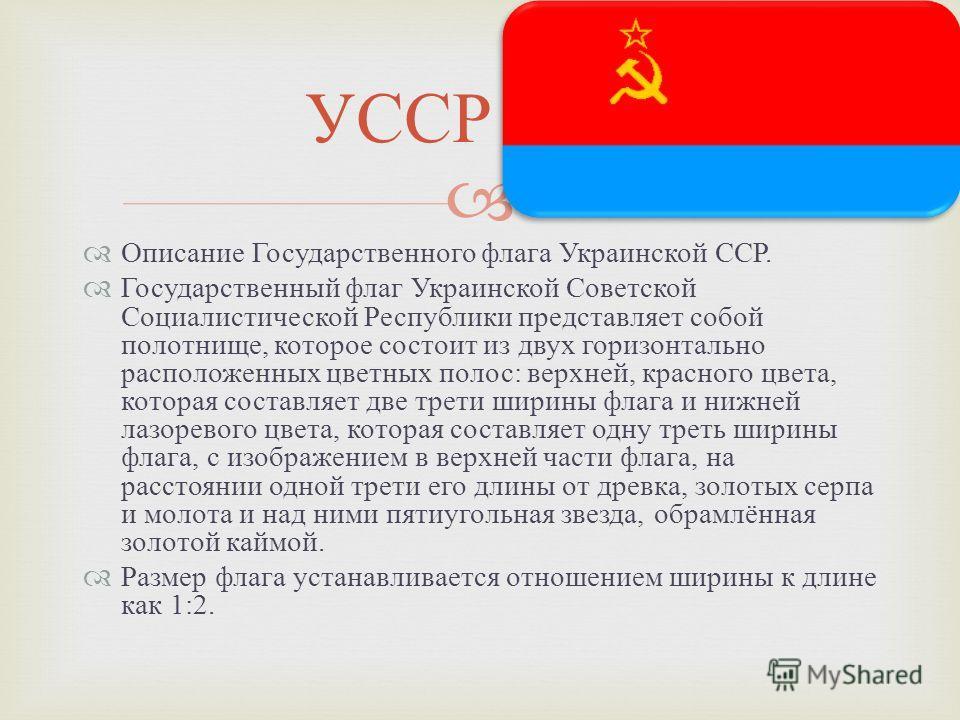 Описание Государственного флага Украинской ССР. Государственный флаг Украинской Советской Социалистической Республики представляет собой полотнище, которое состоит из двух горизонтально расположенных цветных полос : верхней, красного цвета, которая с
