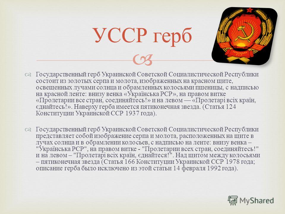 Государственный герб Украинской Советской Социалистической Республики состоит из золотых серпа и молота, изображенных на красном щите, освещенных лучами солнца и обрамленных колосьями пшеницы, с надписью на красной ленте : внизу венка « Українська РС