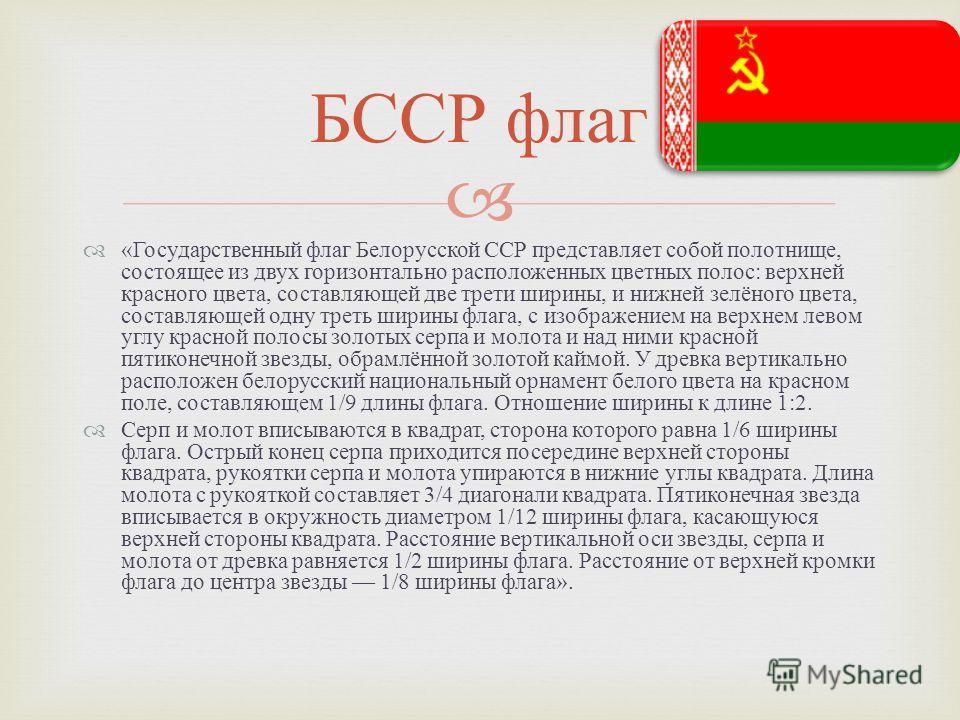 « Государственный флаг Белорусской ССР представляет собой полотнище, состоящее из двух горизонтально расположенных цветных полос : верхней красного цвета, составляющей две трети ширины, и нижней зелёного цвета, составляющей одну треть ширины флага, с