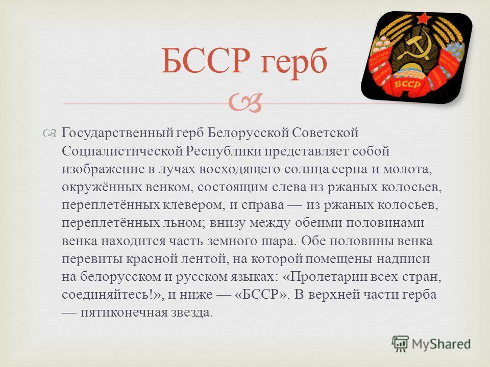 Государственный герб Белорусской Советской Социалистической Республики представляет собой изображение в лучах восходящего солнца серпа и молота, окружённых венком, состоящим слева из ржаных колосьев, переплетённых клевером, и справа из ржаных колосье