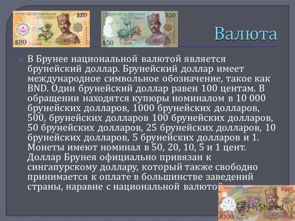 В Брунее национальной валютой является брунейский доллар. Брунейский доллар имеет международное символьное обозначение, такое как BND. Один брунейский доллар равен 100 центам. В обращении находятся купюры номиналом в 10 000 брунейских долларов, 1000