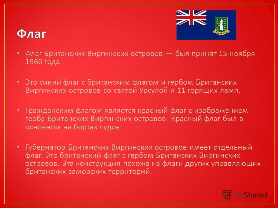 Флаг Британских Виргинских островов был принят 15 ноября 1960 года. Это синий флаг с британским флагом и гербом Британских Виргинских островов со святой Урсулой и 11 горящих ламп. Гражданским флагом является красный флаг с изображением герба Британск