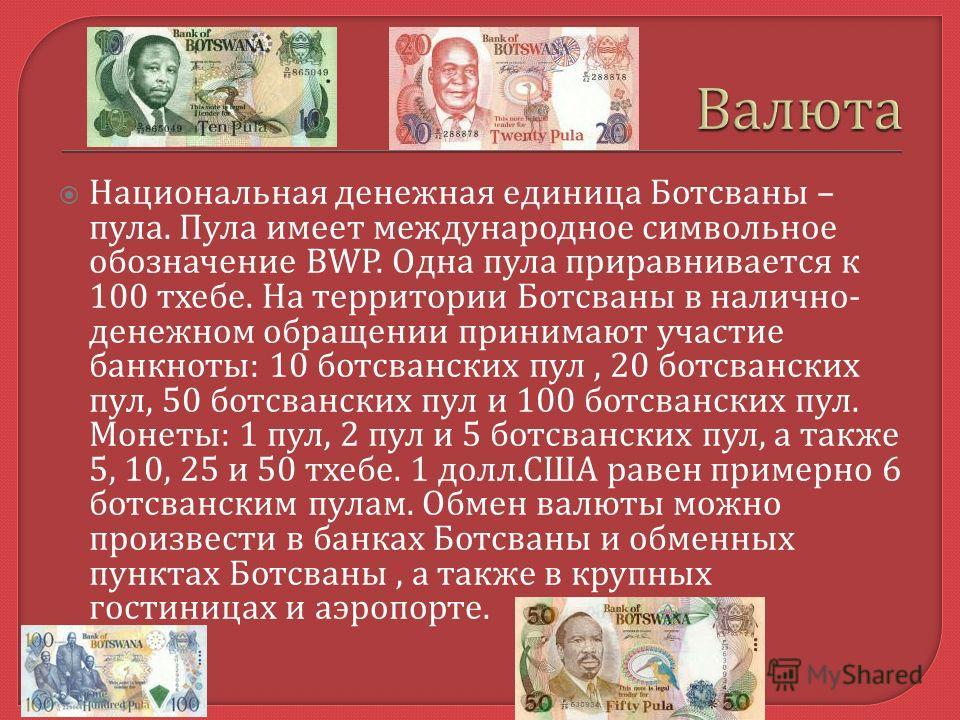 Национальная денежная единица Ботсваны – пула. Пула имеет международное символьное обозначение BWP. Одна пула приравнивается к 100 тхебе. На территории Ботсваны в налично - денежном обращении принимают участие банкноты : 10 ботсванских пул, 20 ботсва