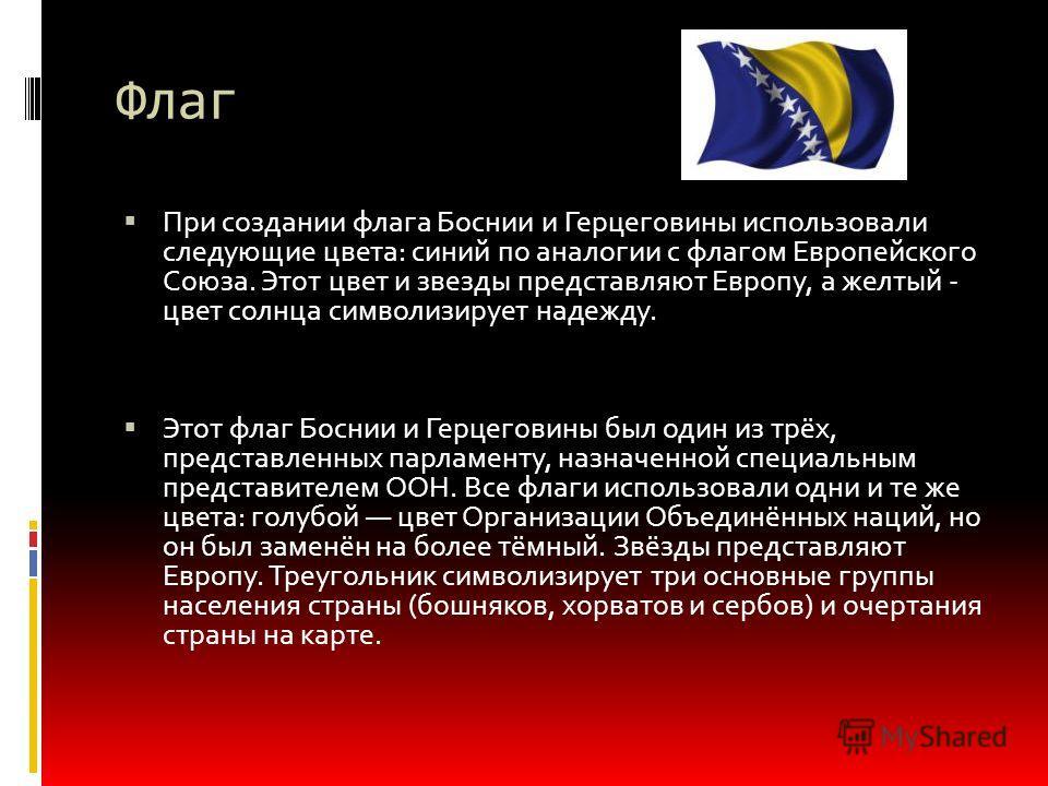 Флаг При создании флага Боснии и Герцеговины использовали следующие цвета: синий по аналогии с флагом Европейского Союза. Этот цвет и звезды представляют Европу, а желтый - цвет солнца символизирует надежду. Этот флаг Боснии и Герцеговины был один из