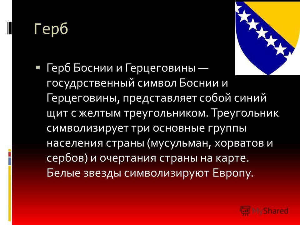 Герб Герб Боснии и Герцеговины государственный символ Боснии и Герцеговины, представляет собой синий щит с желтым треугольником. Треугольник символизирует три основные группы населения страны (мусульман, хорватов и сербов) и очертания страны на карте