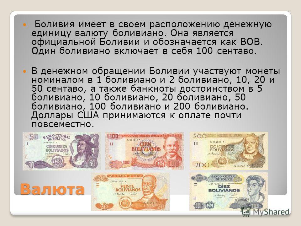 Валюта Боливия имеет в своем распалложению денежную единицу валюту боливиано. Она является официальной Боливии и обозначается как BOB. Один боливиано включает в себя 100 сентаво. В денежном обращении Боливии участвуют монеты номиналом в 1 боливиано и