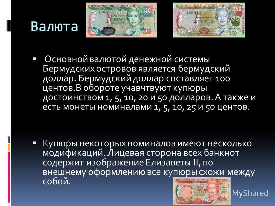 Валюта Основной валютой денежной системы Бермудских островов является бермудский доллар. Бермудский доллар составляет 100 центов.В обороте учавчтвуют купюры достоинством 1, 5, 10, 20 и 50 долларов. А также и есть монеты номиналами 1, 5, 10, 25 и 50 ц