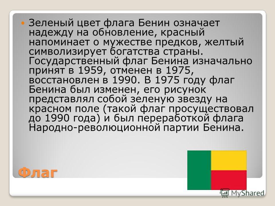 Флаг Зеленый цвет флага Бенин означает надежду на обновление, красный напоминает о мужестве предков, желтый символизирует богатства страны. Государственный флаг Бенина изначально принят в 1959, отменен в 1975, восстановлен в 1990. В 1975 году флаг Бе