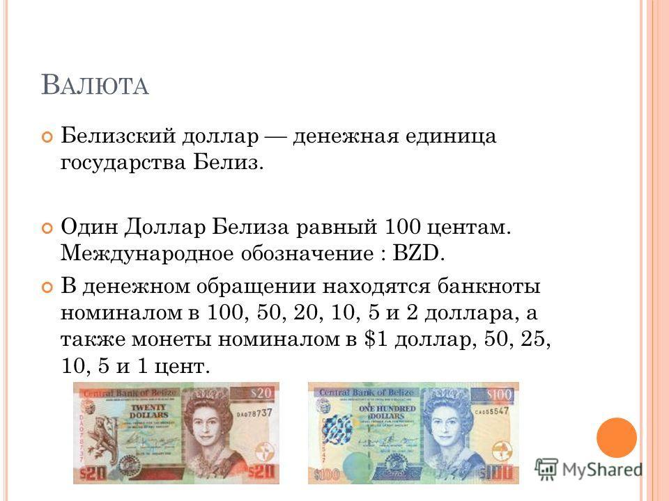 В АЛЮТА Белизский доллар денежная единица государства Белиз. Один Доллар Белиза равный 100 центам. Международное обозначение : BZD. В денежном обращении находятся банкноты номиналом в 100, 50, 20, 10, 5 и 2 доллара, а также монеты номиналом в $1 долл