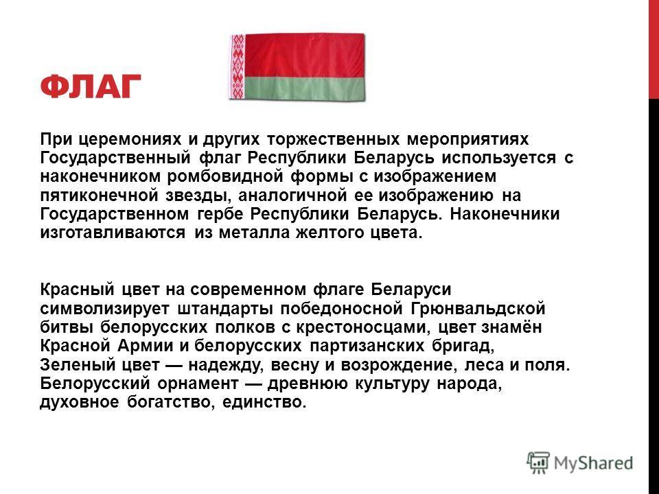 ФЛАГ При церемониях и других торжественных мероприятиях Ггосударственный флаг Республики Беларусь используется с наконечником ромбовидной формы с изображением пятиконечной звезды, аналогичной ее изображению на Государственном гербе Республики Беларус