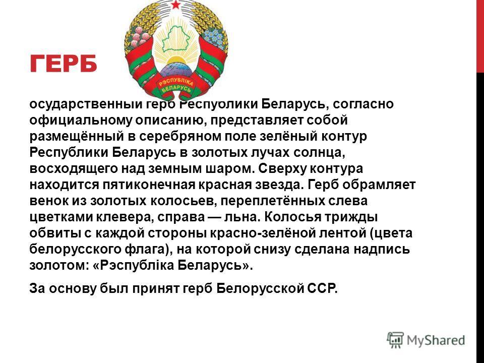 ГЕРБ государственный герб Республики Беларусь, согласно официальному описанию, представляет собой размещённый в серебряном поле зелёный контур Республики Беларусь в золотых лучах солнца, восходящего над земным шаром. Сверху контура находится пятиконе