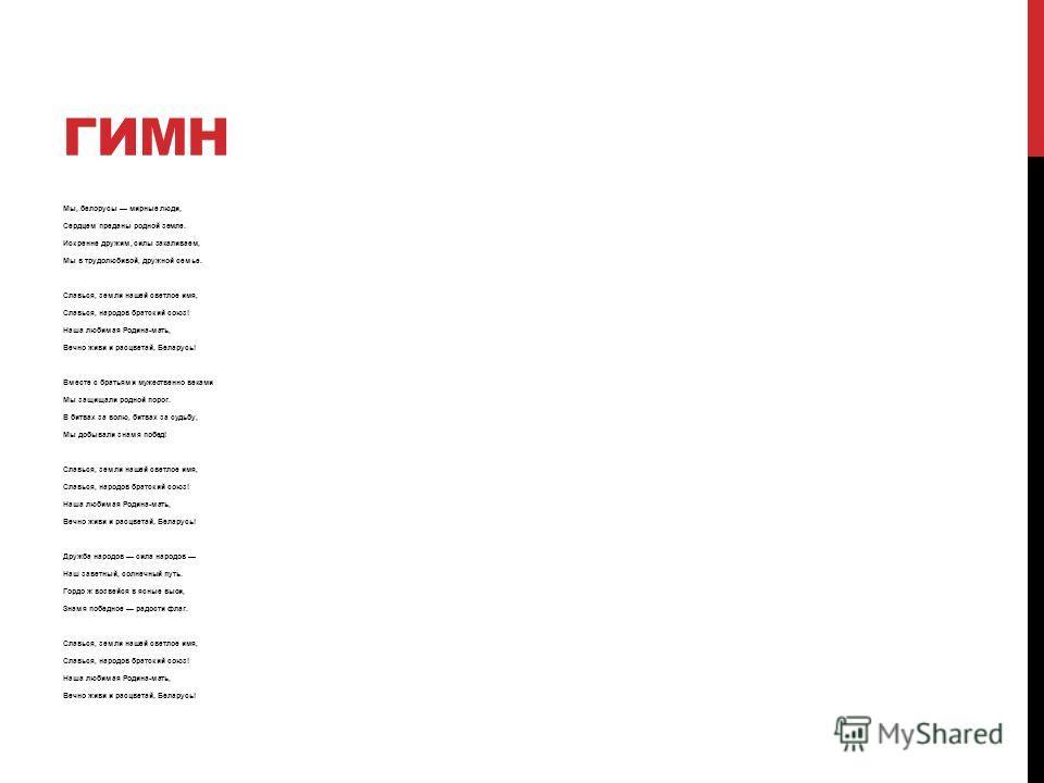 ГИМН Мы, белорусы мирные люди, Сердцем преданы родной земле. Искренне дружим, силы закаливаем, Мы в трудолюбивой, дружной семье. Славься, земли нашей светлое имя, Славься, народов братский союз! Наша любимая Родина-мать, Вечно живи и расцветай, Белар