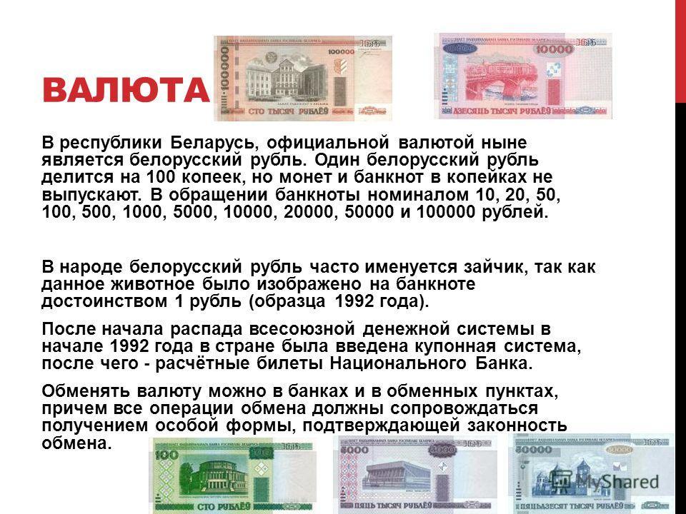 ВАЛЮТА В республики Беларусь, официальной валютой ныне является белорусский рубль. Один белорусский рубль делится на 100 копеек, но монет и банкнот в копейках не выпускают. В обращении банкноты номиналом 10, 20, 50, 100, 500, 1000, 5000, 10000, 20000