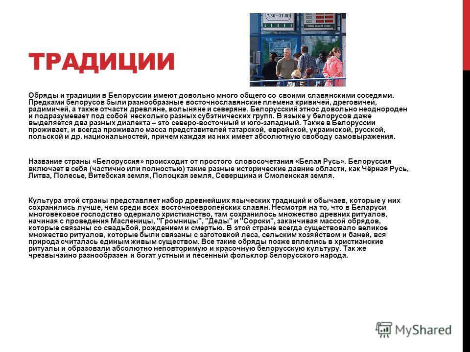 ТРАДИЦИИ Обряды и традиции в Белоруссии имеют довольно много общего со своими славянскими соседями. Предками белорусов были разнообразные восточнославянские племена кривичей, дреговичей, радимичей, а также отчасти древляне, волыняне и северяне. Белор