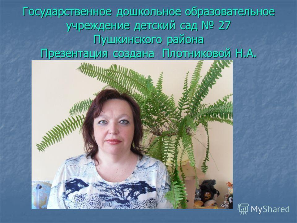 Государственное дошкольное образовательное учреждение детский сад 27 Пушкинского района Презентация создана Плотниковой Н.А.