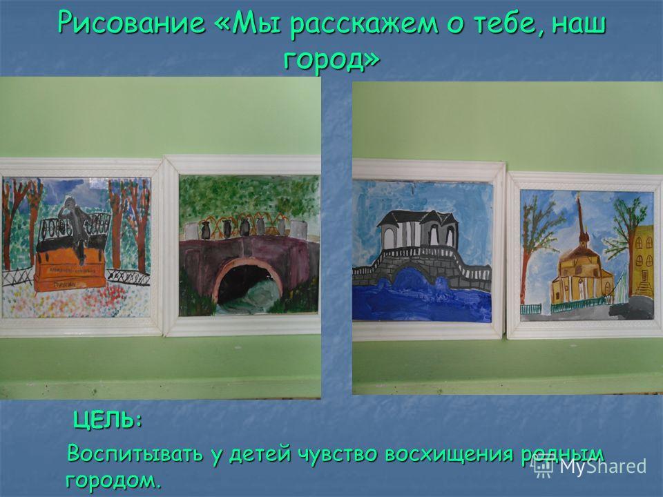 Рисование «Мы расскажем о тебе, наш город» ЦЕЛЬ: ЦЕЛЬ: Воспитывать у детей чувство восхищения родным городом. Воспитывать у детей чувство восхищения родным городом.