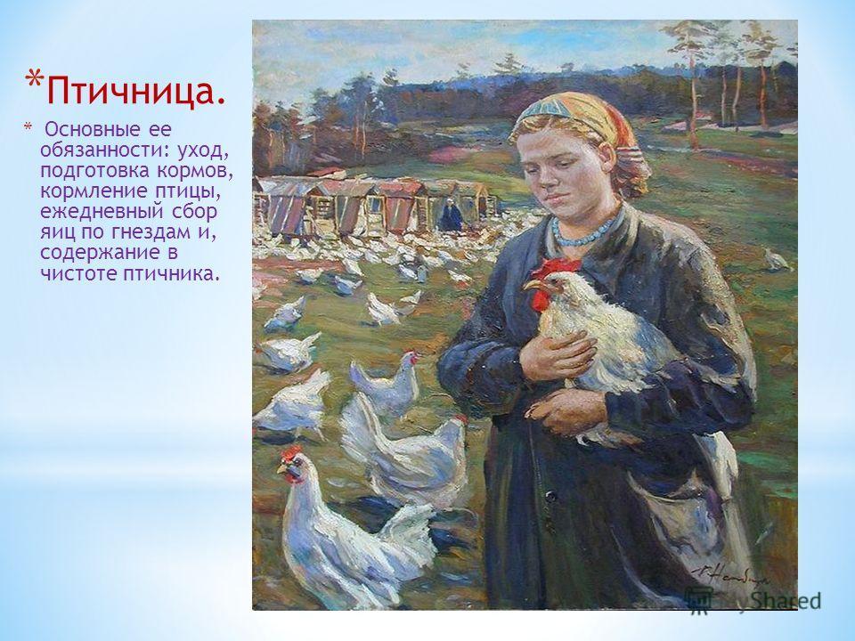* Птичница. * Основные ее обязанности: уход, подготовка кормов, кормление птицы, ежедневный сбор яиц по гнездам и, содержание в чистоте птичника.