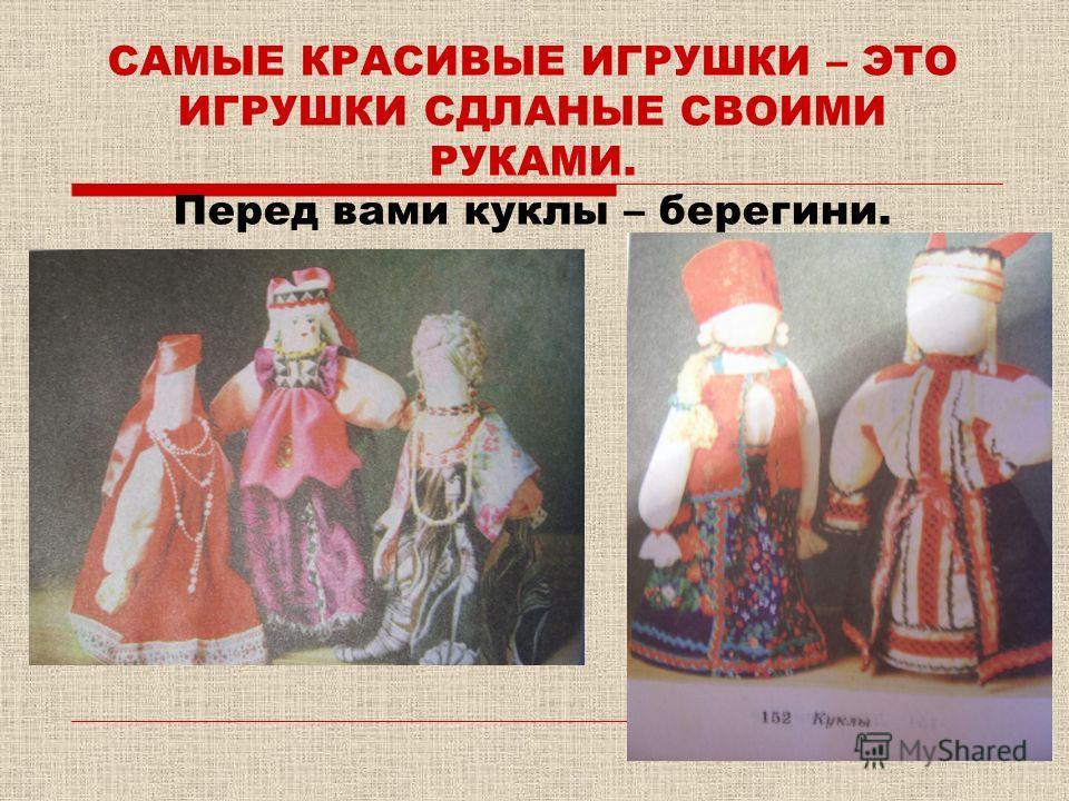 САМЫЕ КРАСИВЫЕ ИГРУШКИ – ЭТО ИГРУШКИ СДЛАНЫЕ СВОИМИ РУКАМИ. Перед вами куклы – берегини.