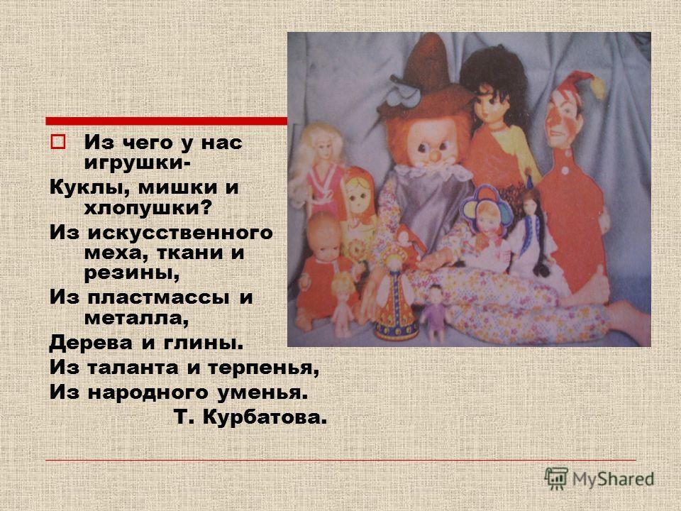Из чего у нас игрушки- Куклы, мишки и хлопушки? Из искусственного меха, ткани и резины, Из пластмассы и металла, Дерева и глины. Из таланта и терпенья, Из народного уменья. Т. Курбатова.