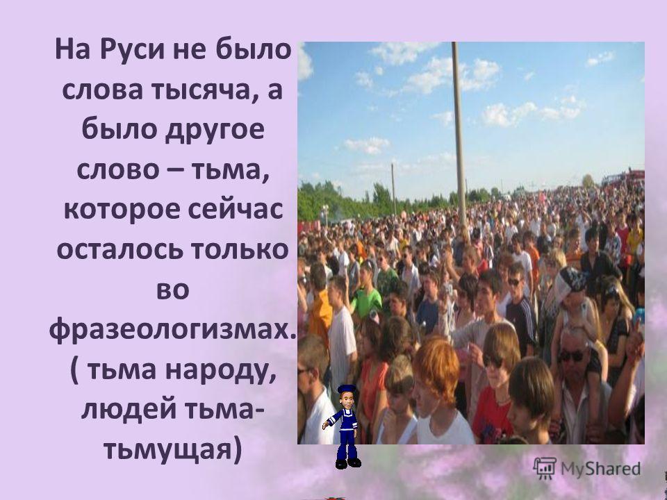 На Руси не было слова тысяча, а было другое слово – тьма, которое сейчас осталось только во фразеологизмах. ( тьма народу, людей тьма- тьмущая)