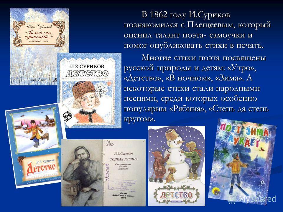 В 1862 году И.Суриков познакомился с Плещеевым, который оценил талант поэта- самоучки и помог опубликовать стихи в печать. Многие стихи поэта посвящены русской природы и детям: «Утро», «Детство», «В ночном», «Зима». А некоторые стихи стали народными