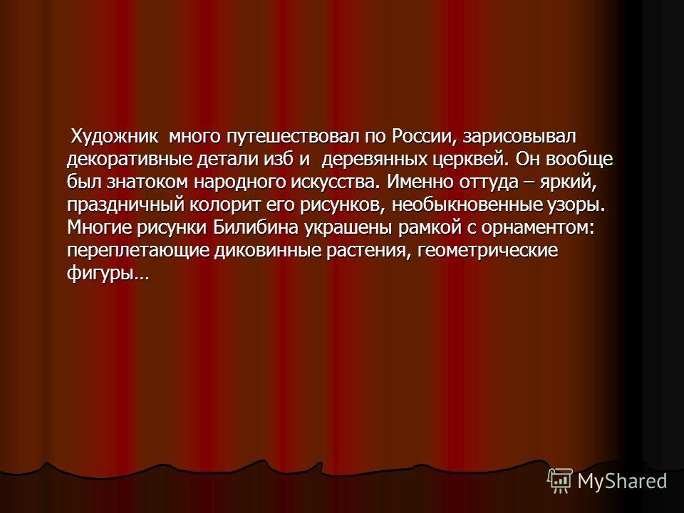 Художник много путешествовал по России, зарисовывал декоративные детали изб и деревянных церквей. Он вообще был знатоком народного искусства. Именно оттуда – яркий, праздничный колорит его рисунков, необыкновенные узоры. Многие рисунки Билибина украш