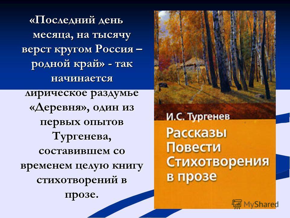 «Последний день месяца, на тысячу верст кругом Россия – родной край» - так начинается лирическое раздумье «Деревня», один из первых опытов Тургенева, составившем со временем целую книгу стихотворений в прозе.