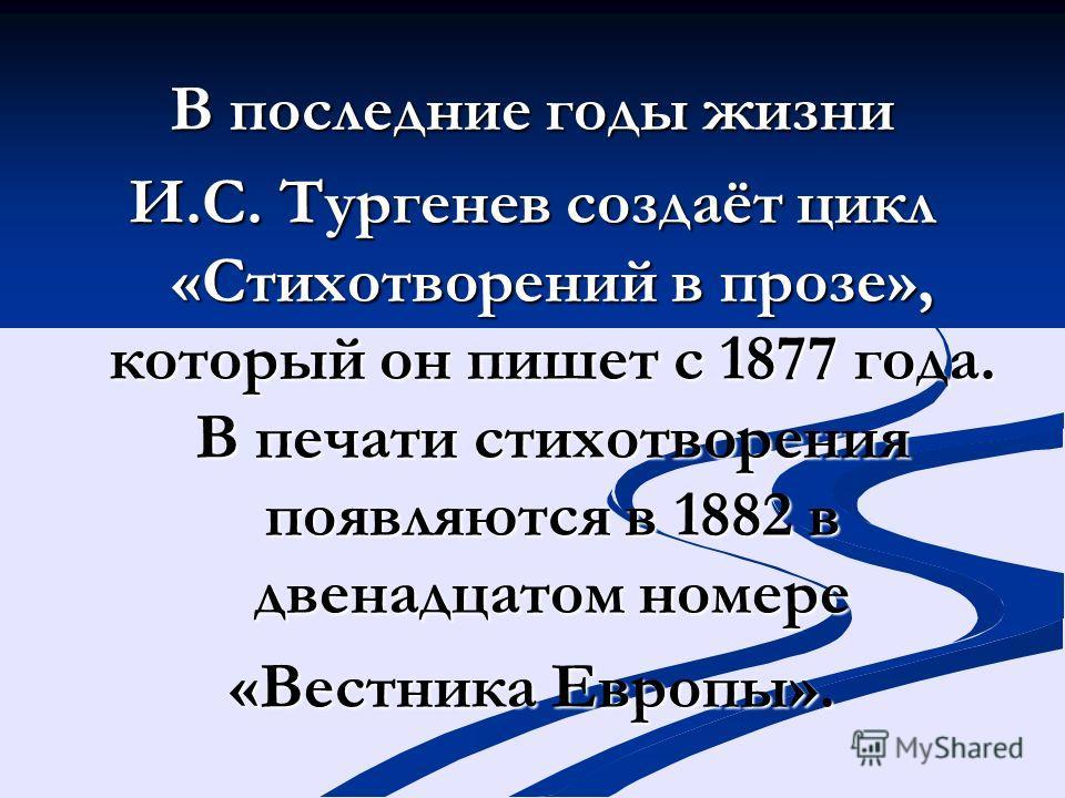 В последние годы жизни И.С. Тургенев создаёт цикл «Стихотворений в прозе», который он пишет с 1877 года. В печати стихотворения появляются в 1882 в двенадцатом номере «Вестника Европы».