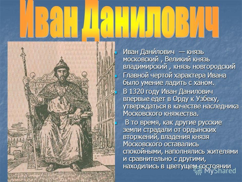 Иван Дани́лович князь московский, Великий князь владимирский, князь новгородский Иван Дани́лович князь московский, Великий князь владимирский, князь новгородский Главной чертой характера Ивана было умение ладить с ханом. Главной чертой характера Иван