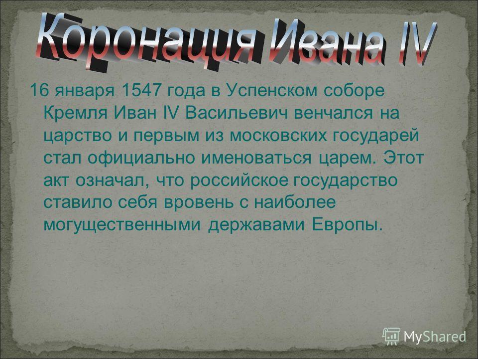 16 января 1547 года в Успенском соборе Кремля Иван IV Васильевич венчался на царство и первым из московских государей стал официально именоваться царем. Этот акт означал, что российское государство ставило себя вровень с наиболее могущественными держ