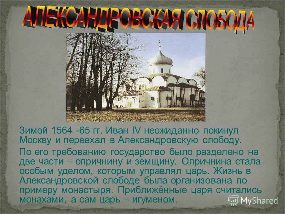 Зимой 1564 -65 гг. Иван IV неожиданно покинул Москву и переехал в Александровскую слободу. По его требованию государство было разделено на две части – опричнину и земщину. Опричнина стала особым уделом, которым управлял царь. Жизнь в Александровской