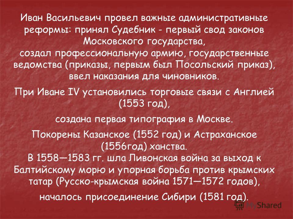 Иван Васильевич провел важные административные реформы: принял Судебник - первый свод законов Московского государства, создал профессиональную армию, государственные ведомства (приказы, первым был Посольский приказ), ввел наказания для чиновников. Пр