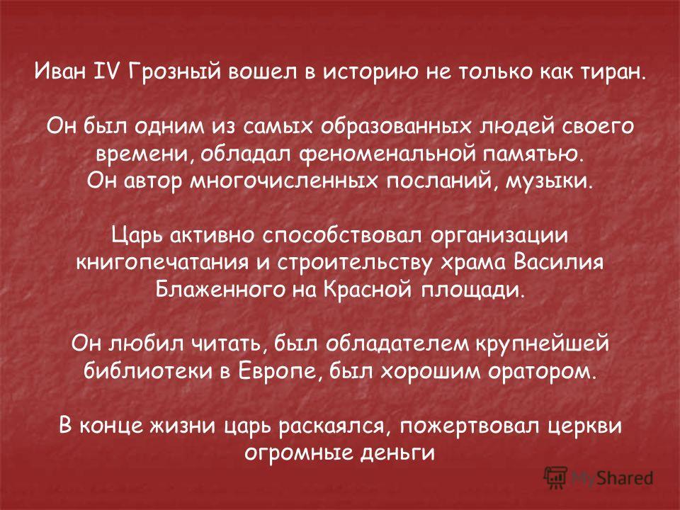 Иван IV Грозный вошел в историю не только как тиран. Он был одним из самых образованных людей своего времени, обладал феноменальной памятью. Он автор многочисленных посланий, музыки. Царь активно способствовал организации книгопечатания и строительст