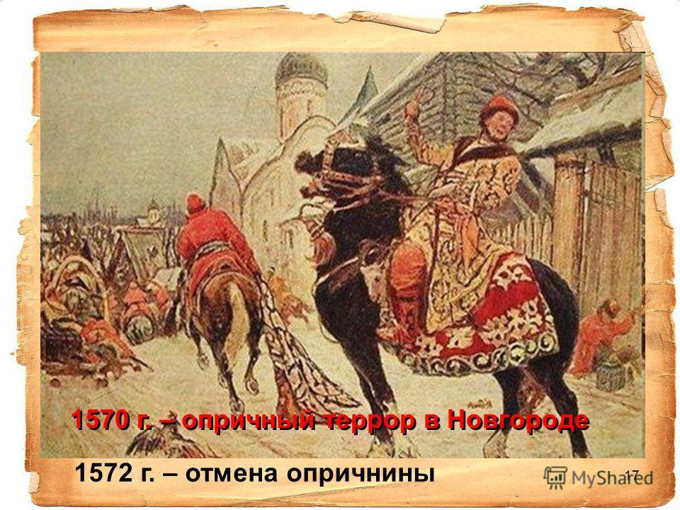 17 1570 г. – опричный террор в Новгороде 1572 г. – отмена опричнины