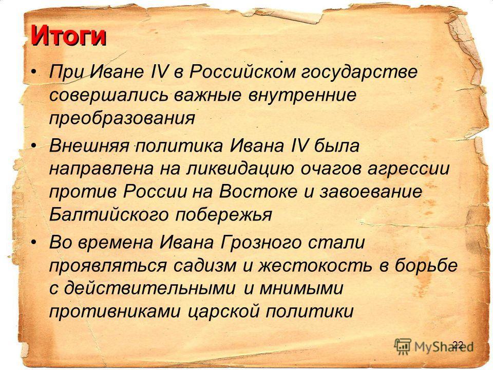 22 Итоги При Иване IV в Российском государстве совершались важные внутренние преобразования Внешняя политика Ивана IV была направлена на ликвидацию очагов агрессии против России на Востоке и завоевание Балтийского побережья Во времена Ивана Грозного