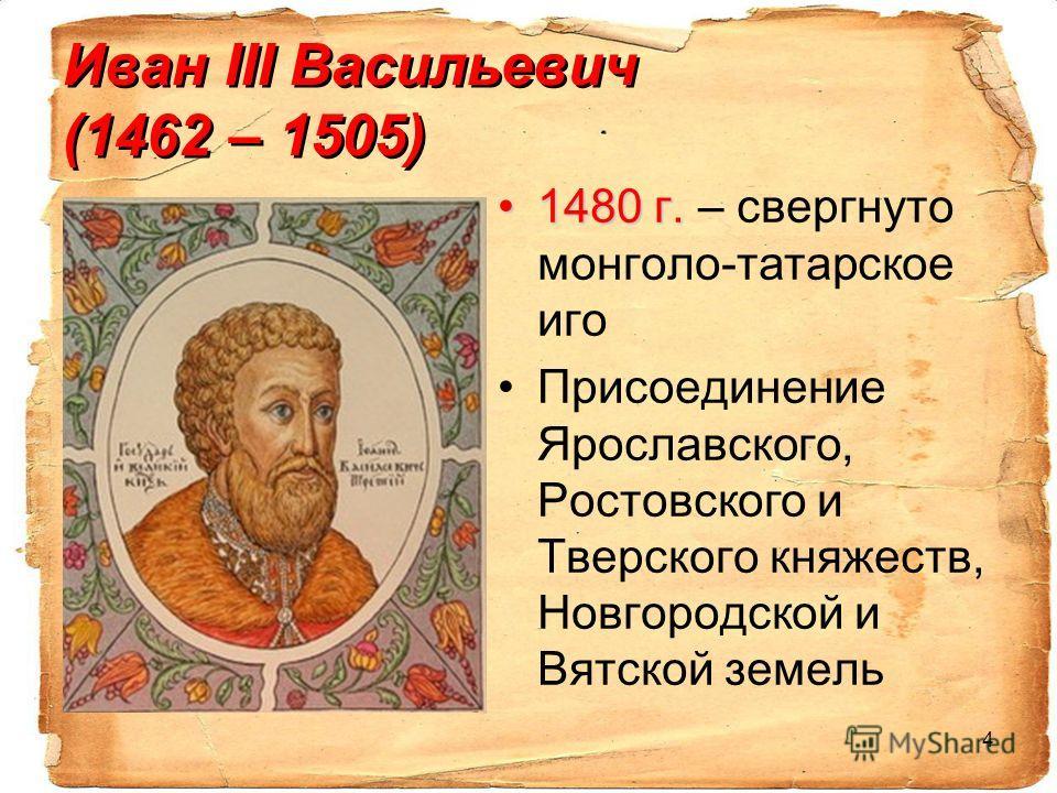 4 Иван III Васильевич (1462 – 1505) 1480 г.1480 г. – свергнуто монголо-татарское иго Присоединение Ярославского, Ростовского и Тверского княжеств, Новгородской и Вятской земель