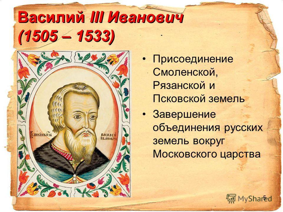5 Василий III Иванович (1505 – 1533) Присоединение Смоленской, Рязанской и Псковской земель Завершение объединения русских земель вокруг Московского царства