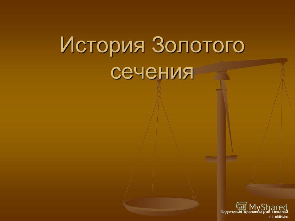 История Золотого сечения Подготовил Крапивницкий Николай 11 «МИФ»