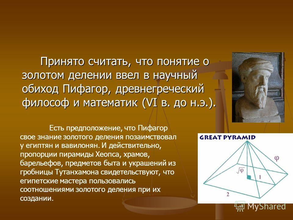 Принято считать, что понятие о золотом делении ввел в научный обиход Пифагор, древнегреческий философ и математик (VI в. до н.э.). Есть предположении, что Пифагор свое знании золотого деления позаимствовал у египтян и вавилонян. И действительно, проп
