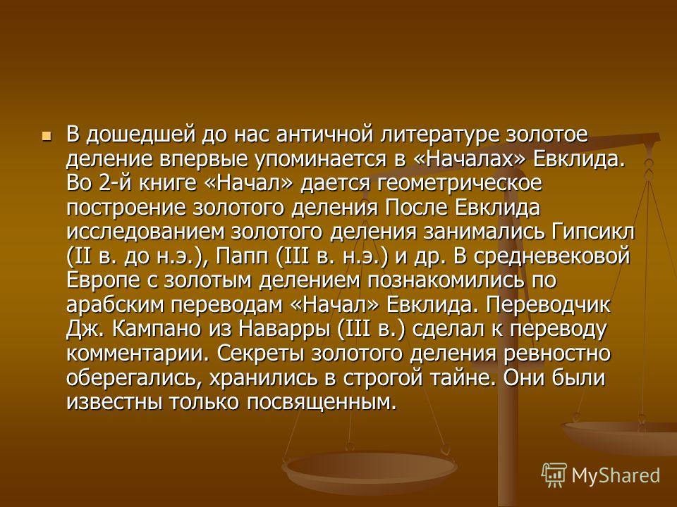 В дошедшей до нас античной литературе золотое делении впервые упоминается в «Началах» Евклида. Во 2-й книге «Начал» дается геометрическое построении золотого деления После Евклида исследованиим золотого деления занимались Гипсикл (II в. до н.э.), Пап