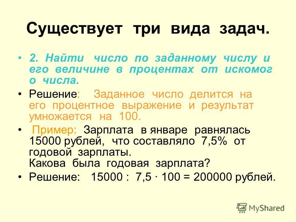 Существует три вида задач. 2. Найти число по заданному числу и его величине в процентах от искомого числа. Решение: Заданное число делится на его процентное выражение и результат умножается на 100. Пример: Зарплата в январе равнялась 15000 рублей, чт