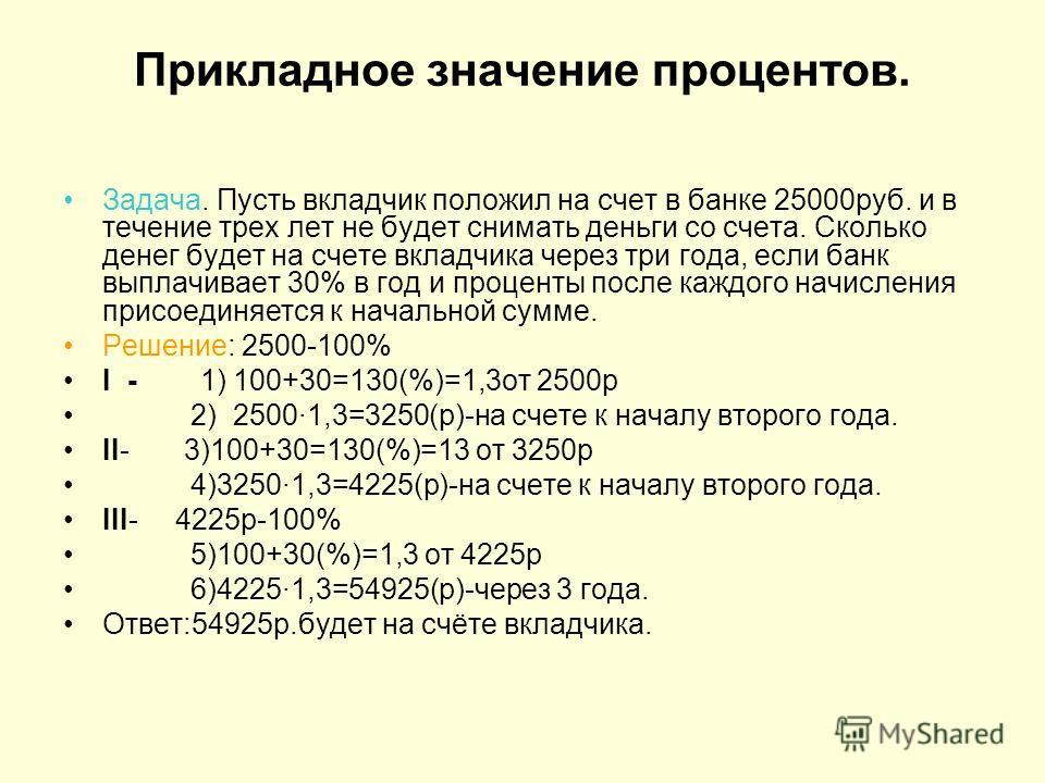 Прикладное значение процентов. Задача. Пусть вкладчик положил на счет в банке 25000 руб. и в течение трех лет не будет снимать деньги со счета. Сколько денег будет на счете вкладчика через три года, если банк выплачивает 30% в год и проценты после ка