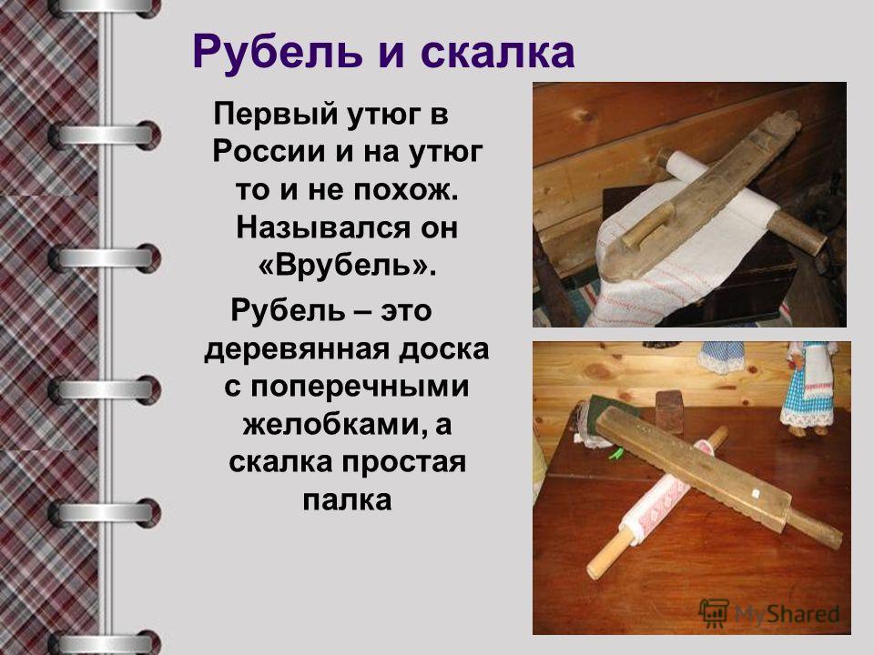 Рубель и скалка Первый утюг в России и на утюг то и не похож. Назывался он «Врубель». Рубель – это деревянная доска с поперечными желобками, а скалка простая палка